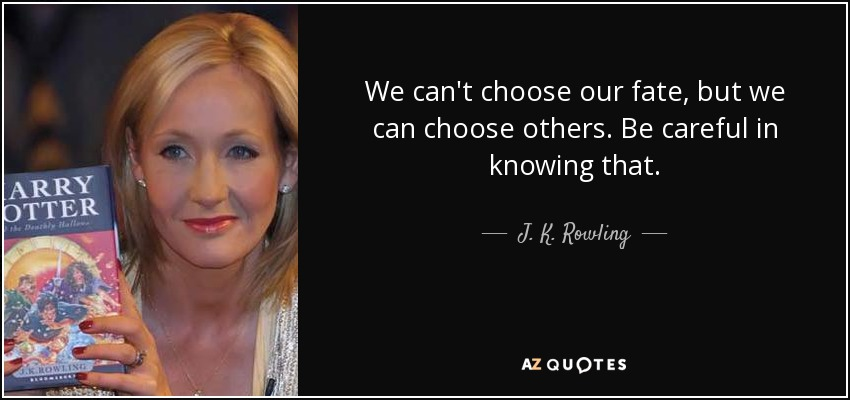 We can't choose our fate, but we can choose others. Be careful in knowing that. - J. K. Rowling