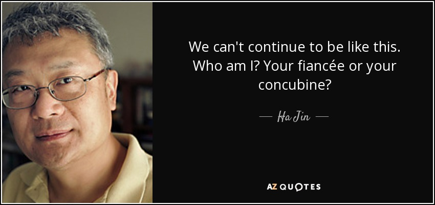 We can't continue to be like this. Who am I? Your fiancée or your concubine? - Ha Jin