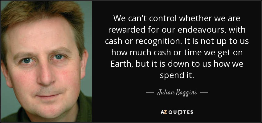 We can't control whether we are rewarded for our endeavours, with cash or recognition. It is not up to us how much cash or time we get on Earth, but it is down to us how we spend it. - Julian Baggini