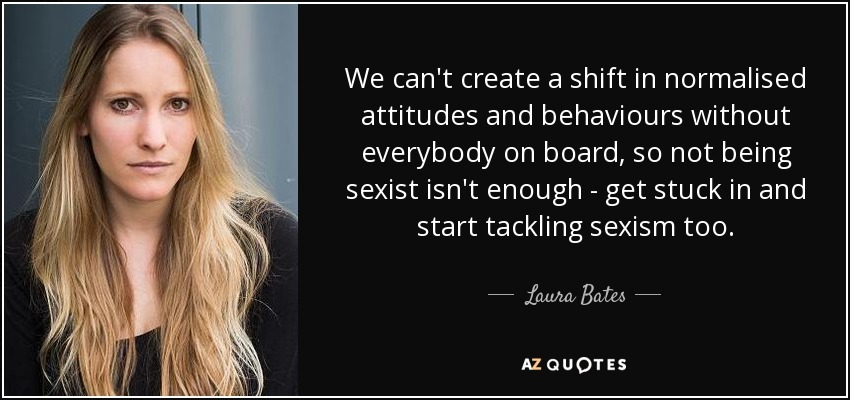 We can't create a shift in normalised attitudes and behaviours without everybody on board, so not being sexist isn't enough - get stuck in and start tackling sexism too. - Laura Bates