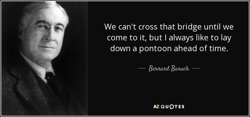 We can't cross that bridge until we come to it, but I always like to lay down a pontoon ahead of time. - Bernard Baruch