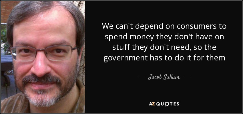 We can't depend on consumers to spend money they don't have on stuff they don't need, so the government has to do it for them - Jacob Sullum