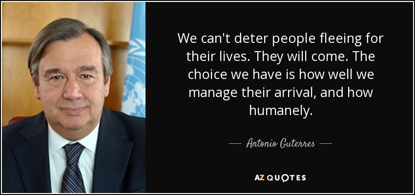 We can't deter people fleeing for their lives. They will come. The choice we have is how well we manage their arrival, and how humanely. - Antonio Guterres