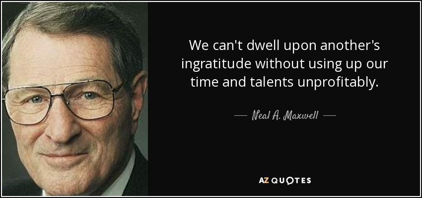 We can't dwell upon another's ingratitude without using up our time and talents unprofitably. - Neal A. Maxwell