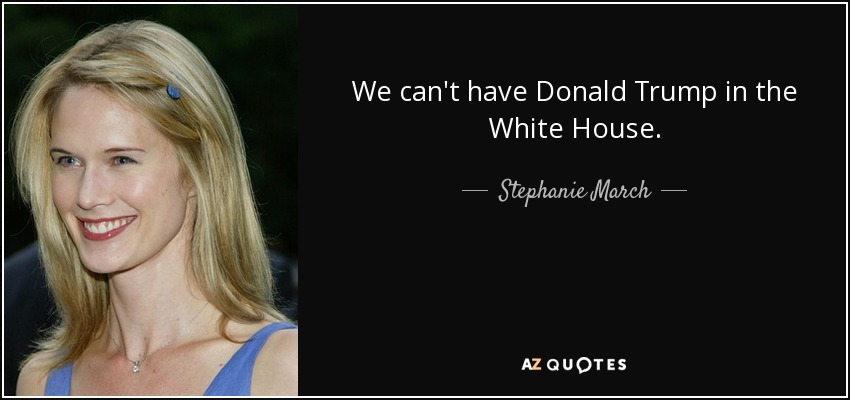 We can't have Donald Trump in the White House. - Stephanie March