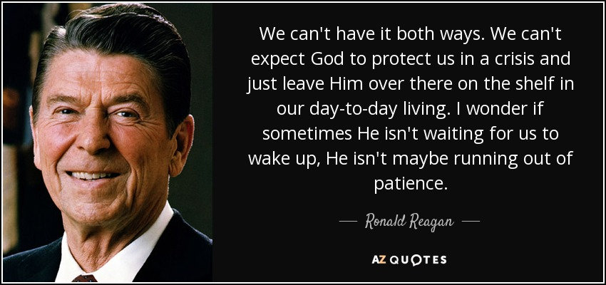 We can't have it both ways. We can't expect God to protect us in a crisis and just leave Him over there on the shelf in our day-to-day living. I wonder if sometimes He isn't waiting for us to wake up, He isn't maybe running out of patience. - Ronald Reagan