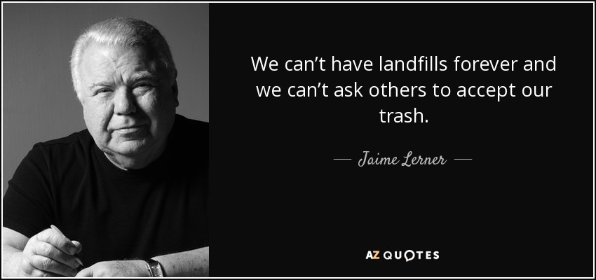 We can't have landfills forever and we can't ask others to accept our trash. - Jaime Lerner