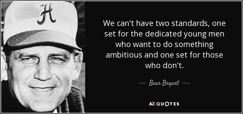 We can't have two standards, one set for the dedicated young men who want to do something ambitious and one set for those who don't. - Bear Bryant
