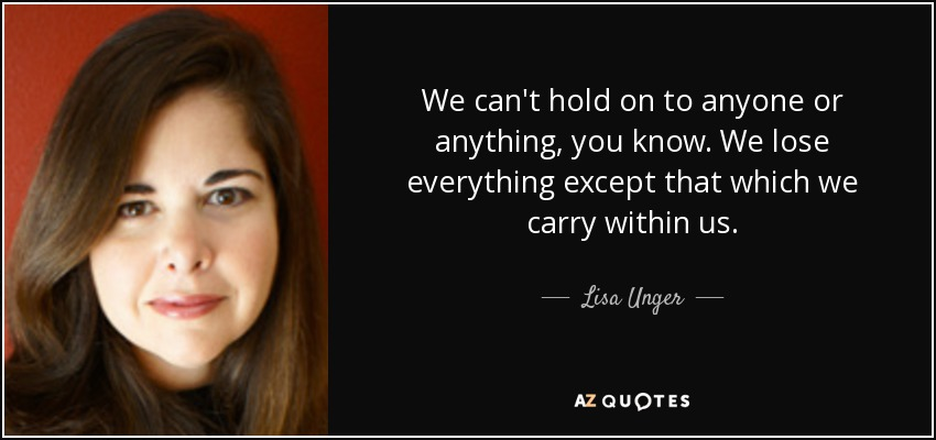 We can't hold on to anyone or anything, you know. We lose everything except that which we carry within us. - Lisa Unger