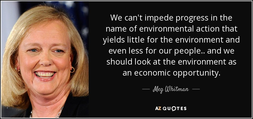 We can't impede progress in the name of environmental action that yields little for the environment and even less for our people.. and we should look at the environment as an economic opportunity. - Meg Whitman