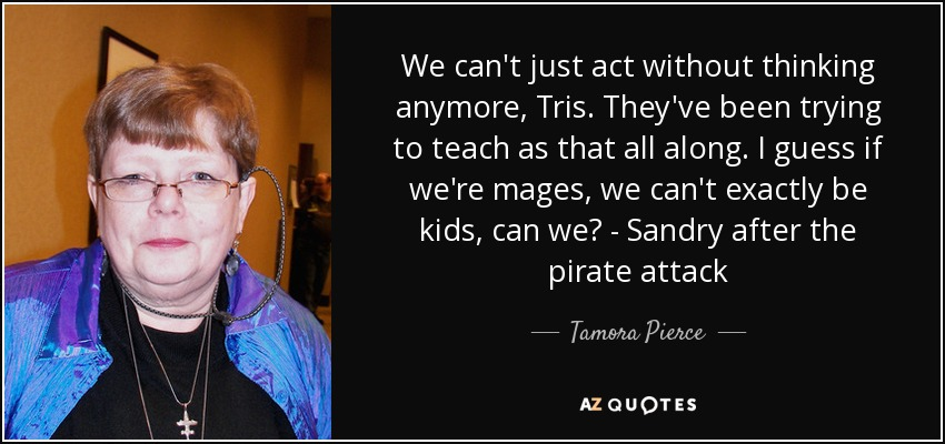 We can't just act without thinking anymore, Tris. They've been trying to teach as that all along. I guess if we're mages, we can't exactly be kids, can we? - Sandry after the pirate attack - Tamora Pierce