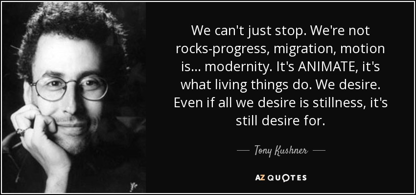 We can't just stop. We're not rocks-progress, migration, motion is... modernity. It's ANIMATE, it's what living things do. We desire. Even if all we desire is stillness, it's still desire for. - Tony Kushner