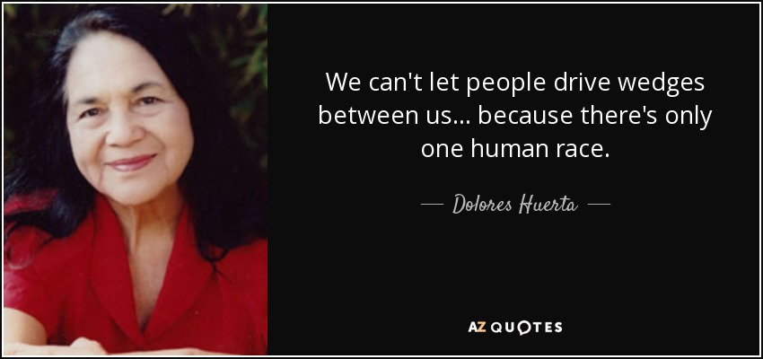 We can't let people drive wedges between us... because there's only one human race. - Dolores Huerta