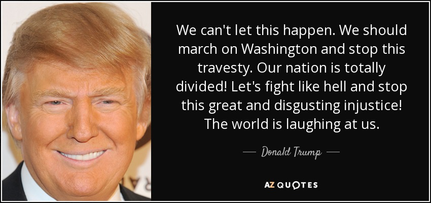 We can't let this happen. We should march on Washington and stop this travesty. Our nation is totally divided! Let's fight like hell and stop this great and disgusting injustice! The world is laughing at us. - Donald Trump