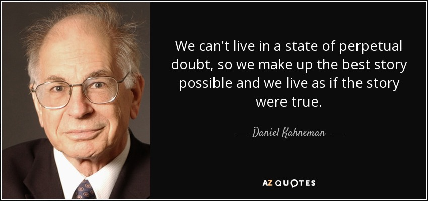 We can't live in a state of perpetual doubt, so we make up the best story possible and we live as if the story were true. - Daniel Kahneman