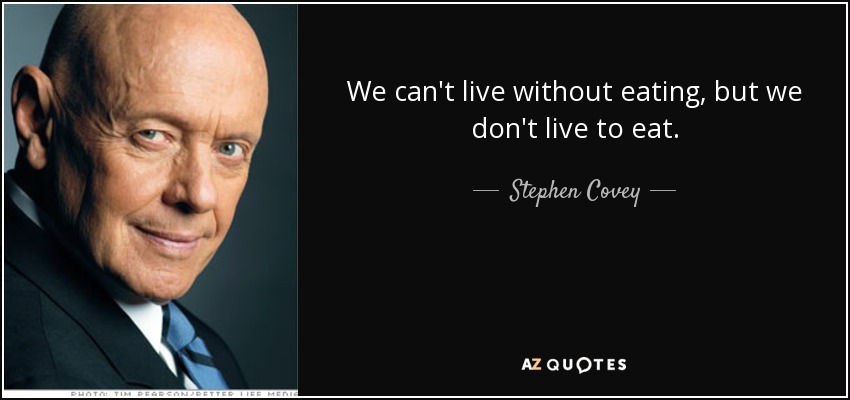 We can't live without eating, but we don't live to eat. - Stephen Covey