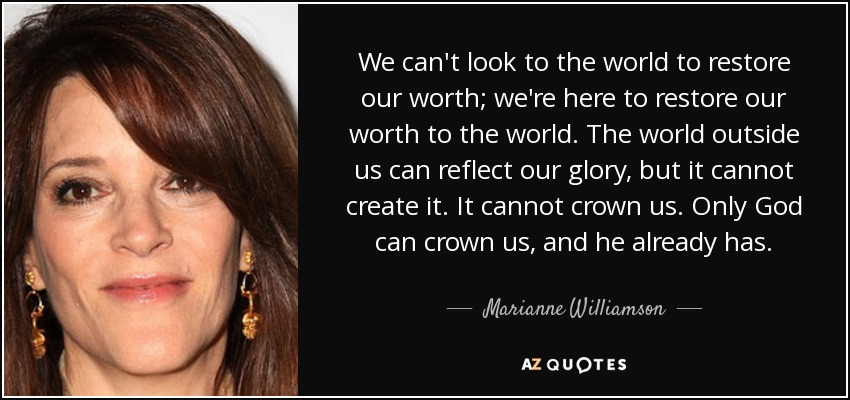 We can't look to the world to restore our worth; we're here to restore our worth to the world. The world outside us can reflect our glory, but it cannot create it. It cannot crown us. Only God can crown us, and he already has. - Marianne Williamson
