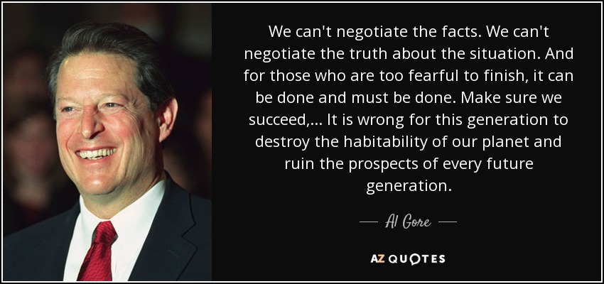 We can't negotiate the facts. We can't negotiate the truth about the situation. And for those who are too fearful to finish, it can be done and must be done. Make sure we succeed, . . . It is wrong for this generation to destroy the habitability of our planet and ruin the prospects of every future generation. - Al Gore