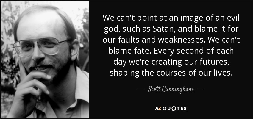 We can't point at an image of an evil god, such as Satan, and blame it for our faults and weaknesses. We can't blame fate. Every second of each day we're creating our futures, shaping the courses of our lives. - Scott Cunningham