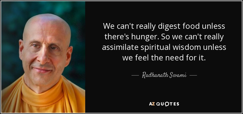 We can't really digest food unless there's hunger. So we can't really assimilate spiritual wisdom unless we feel the need for it. - Radhanath Swami