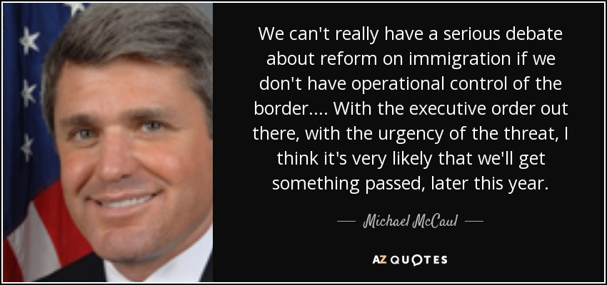 We can't really have a serious debate about reform on immigration if we don't have operational control of the border. ... With the executive order out there, with the urgency of the threat, I think it's very likely that we'll get something passed, later this year. - Michael McCaul