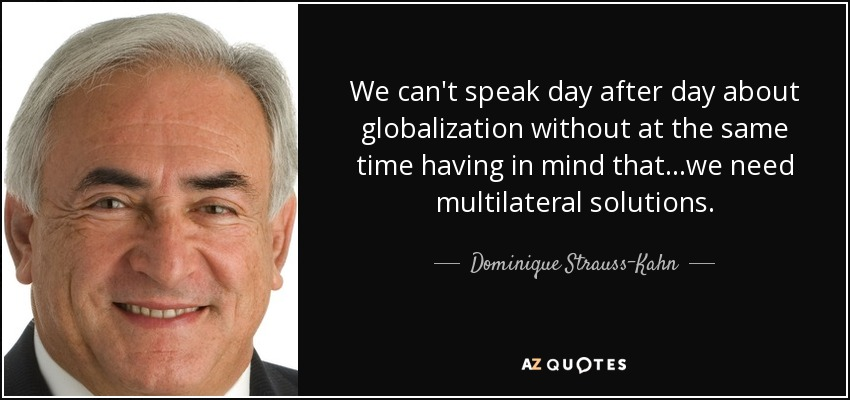We can't speak day after day about globalization without at the same time having in mind that...we need multilateral solutions. - Dominique Strauss-Kahn