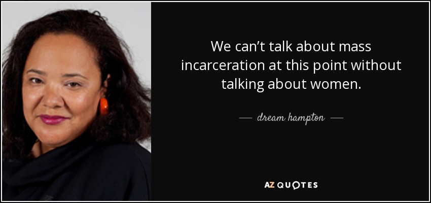 We can't talk about mass incarceration at this point without talking about women. - dream hampton