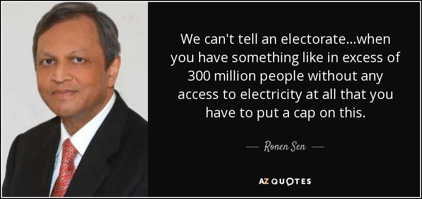 We can't tell an electorate...when you have something like in excess of 300 million people without any access to electricity at all that you have to put a cap on this. - Ronen Sen