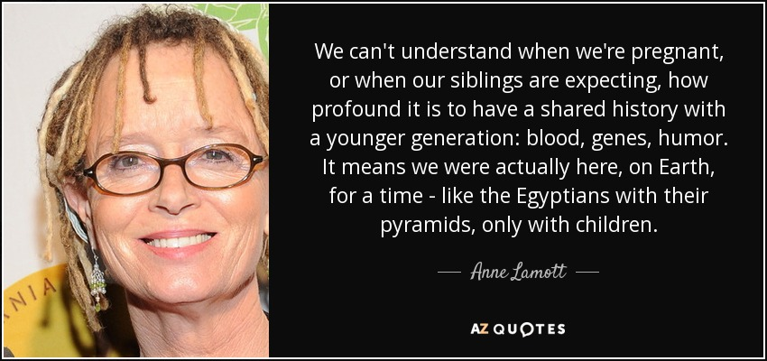 We can't understand when we're pregnant, or when our siblings are expecting, how profound it is to have a shared history with a younger generation: blood, genes, humor. It means we were actually here, on Earth, for a time - like the Egyptians with their pyramids, only with children. - Anne Lamott