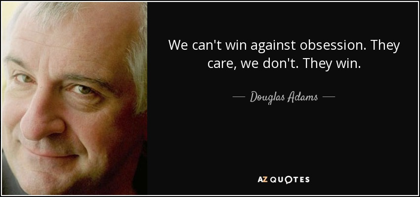 We can't win against obsession. They care, we don't. They win. - Douglas Adams