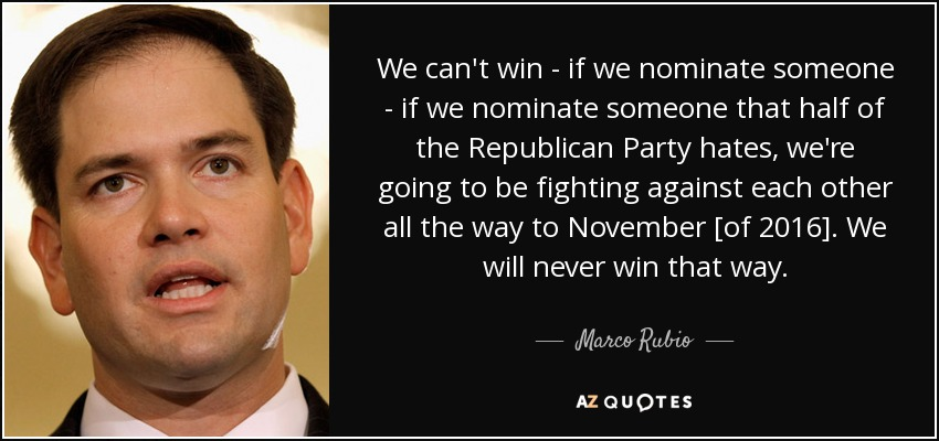 We can't win - if we nominate someone - if we nominate someone that half of the Republican Party hates, we're going to be fighting against each other all the way to November [of 2016]. We will never win that way. - Marco Rubio