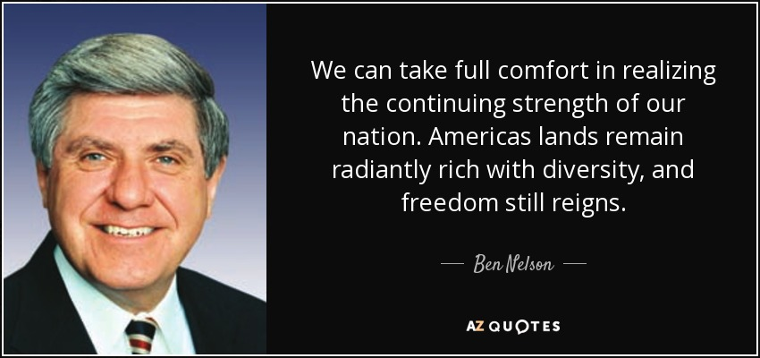 We can take full comfort in realizing the continuing strength of our nation. Americas lands remain radiantly rich with diversity, and freedom still reigns. - Ben Nelson