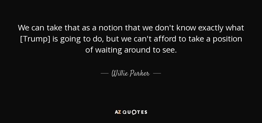 We can take that as a notion that we don't know exactly what [Trump] is going to do, but we can't afford to take a position of waiting around to see. - Willie Parker