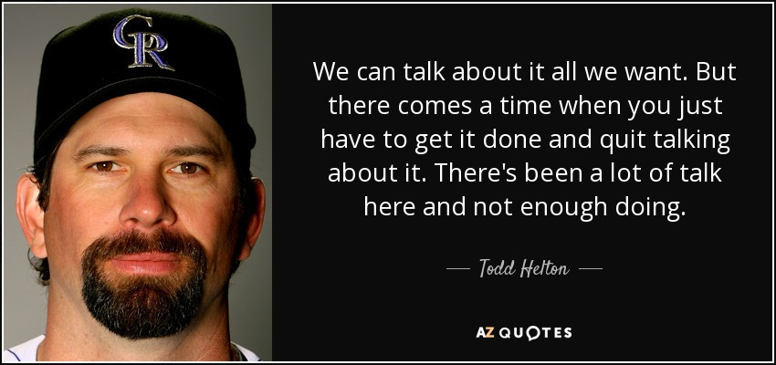 We can talk about it all we want. But there comes a time when you just have to get it done and quit talking about it. There's been a lot of talk here and not enough doing. - Todd Helton