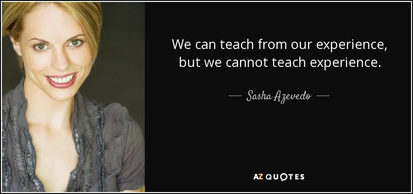 We can teach from our experience, but we cannot teach experience. - Sasha Azevedo