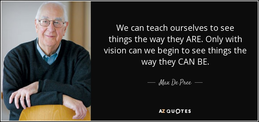 We can teach ourselves to see things the way they ARE. Only with vision can we begin to see things the way they CAN BE. - Max De Pree