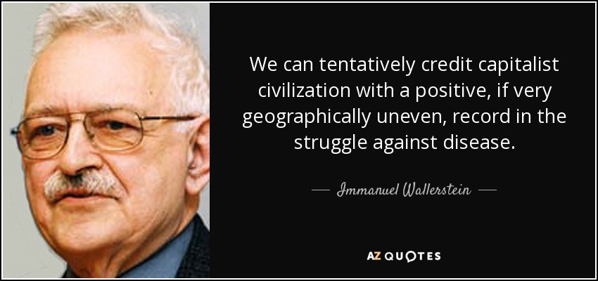 We can tentatively credit capitalist civilization with a positive, if very geographically uneven, record in the struggle against disease. - Immanuel Wallerstein