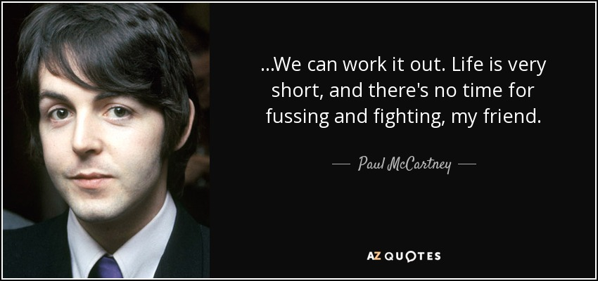 ...We can work it out. Life is very short, and there's no time for fussing and fighting, my friend. - Paul McCartney