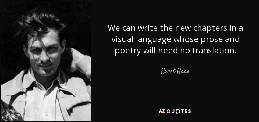 We can write the new chapters in a visual language whose prose and poetry will need no translation. - Ernst Haas