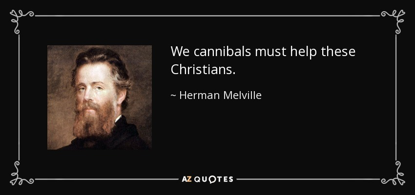 We cannibals must help these Christians. - Herman Melville