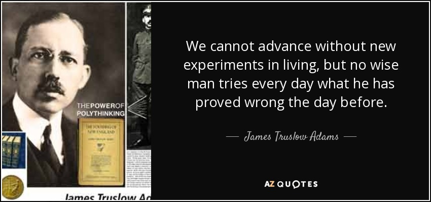 We cannot advance without new experiments in living, but no wise man tries every day what he has proved wrong the day before. - James Truslow Adams