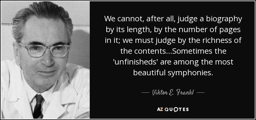 We cannot, after all, judge a biography by its length, by the number of pages in it; we must judge by the richness of the contents...Sometimes the 'unfinisheds' are among the most beautiful symphonies. - Viktor E. Frankl