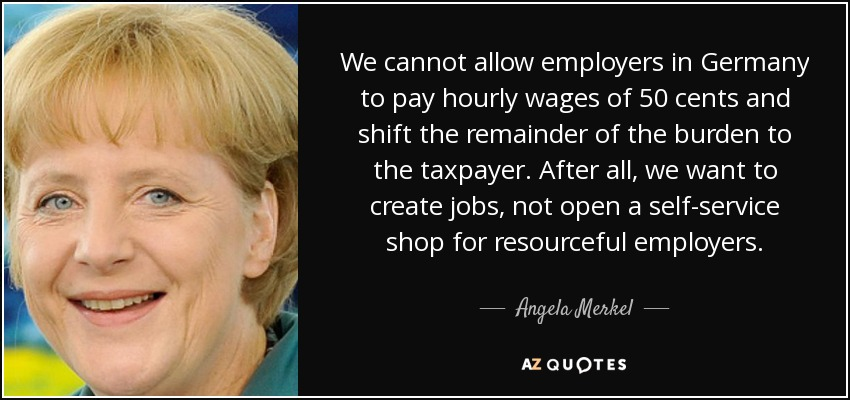 We cannot allow employers in Germany to pay hourly wages of 50 cents and shift the remainder of the burden to the taxpayer. After all, we want to create jobs, not open a self-service shop for resourceful employers. - Angela Merkel