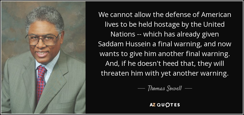 We cannot allow the defense of American lives to be held hostage by the United Nations -- which has already given Saddam Hussein a final warning, and now wants to give him another final warning. And, if he doesn't heed that, they will threaten him with yet another warning. - Thomas Sowell