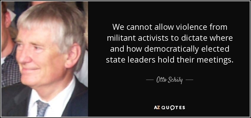 We cannot allow violence from militant activists to dictate where and how democratically elected state leaders hold their meetings. - Otto Schily