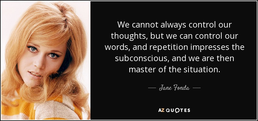 We cannot always control our thoughts, but we can control our words, and repetition impresses the subconscious, and we are then master of the situation. - Jane Fonda