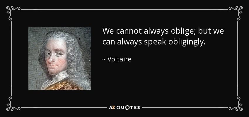 We cannot always oblige; but we can always speak obligingly. - Voltaire