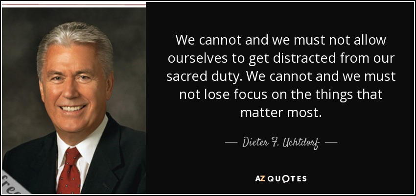 We cannot and we must not allow ourselves to get distracted from our sacred duty. We cannot and we must not lose focus on the things that matter most. - Dieter F. Uchtdorf