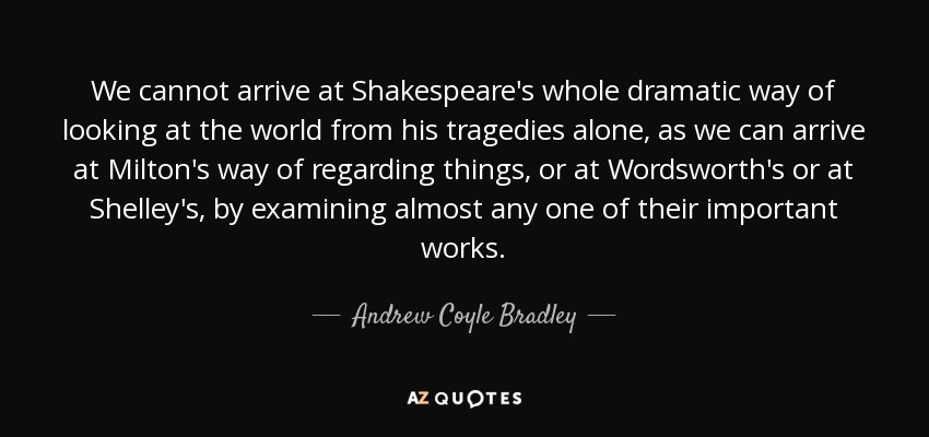 We cannot arrive at Shakespeare's whole dramatic way of looking at the world from his tragedies alone, as we can arrive at Milton's way of regarding things, or at Wordsworth's or at Shelley's, by examining almost any one of their important works. - Andrew Coyle Bradley