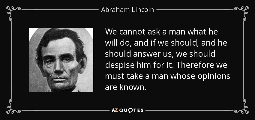We cannot ask a man what he will do, and if we should, and he should answer us, we should despise him for it. Therefore we must take a man whose opinions are known. - Abraham Lincoln